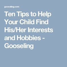 Ten Tips to Help Your Child Find His/Her Interests and Hobbies - Gooseling