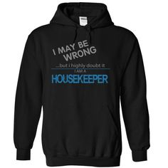 HOUSEKEEPER I May Be Wrong But I Highly Doubt it T Shirts, Hoodies. Get it here ==► https://www.sunfrog.com/Funny/HOUSEKEEPER--MAYBE-WRONG-3295-Black-6516040-Hoodie.html?41382 $39.99