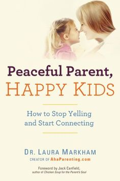 Peaceful Parent, Happy Kids: How to Stop Yelling and Start Connecting by Dr. Laura Markham smile.amazon.com/...