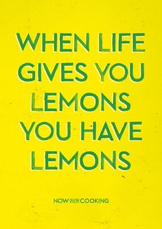 When life gives you lemons, you have lemons.