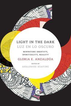 PS3551.N95 Z46 2015 Gloria Anzaldua, Light In The Dark, The Darkest, Identity, Spirituality, New Movies, New Books, Philosophy, Presentation