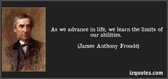 As we advance in life, we learn the limits of our abilities. (James Anthony Froude) #quotes #quote #quotations #JamesAnthonyFroude