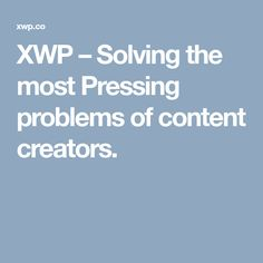 XWP – Solving the most Pressing problems of content creators.