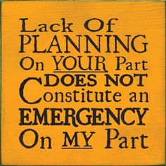 Lake of planning on  your part does not constitute an emergency on my part.