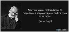 Aimer quelqu'un, c'est lui donner de l'importance à ses propres yeux, l'aider à croire en lui même. - Victor Hugo