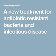 A new treatment for antibiotic resistant bacteria and infectious disease