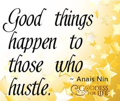 Good things happen to those who hustle #quote Anais Nin