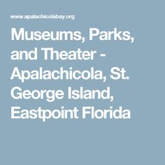 Museums, Parks, and Theater - Apalachicola, St. George Island, Eastpoint Florida