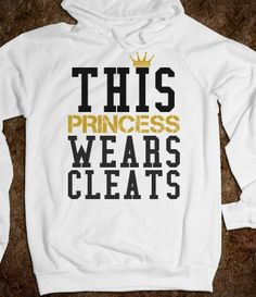 This princess wears cleats Soccer  Hoodie Sweatshirt- I WILL LOVE YOU FOREVER IF YOU GWT THIS FOR ME!