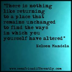 """""""There is nothing like returning to a place that remains unchanged to find the ways in which you yourself have altered."""" -Nelson Mandela  #quotes #Africa"""