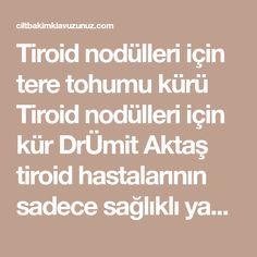 Tiroid nodülleri için tere tohumu kürü Tiroid nodülleri için kür DrÜmit Aktaş tiroid hastalarının sadece sağlıklı yağlar tüketmesi gerektiğini ve bunlarında saf sızma zeytinyağı,tereyağı ve hindistan cevizi yağı olduğunu belirtti Özellikle metabolizması yavaş çalışan tiroid hastalarının hindistan cevizi yağı kürü uygulamalarını belirten Dr.Aktaş bu kür her gün 3 öğününüzün her birine 1 silme yemek kaşığı hindistan cevizi yağı katılması şeklinde uygulanır diyor ve ilave ediyor yağı yakmayın…
