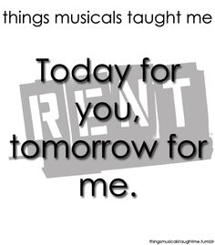 Things Musicals Taught Me:  RENT    Today for you, tomorrow for me.