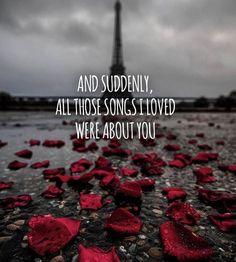 Et soudainement, toutes ces chansons que j'aimais  étaient à propos de toi.