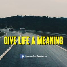 Give Life a Meaning! ‪#‎quotes‬ ‪#‎motivation‬ https://www.facebook.com/InspirationalQuotesEverySingleDay