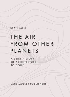 Image 1 of 9 from gallery of The Air from Other Planets, A Brief History of Architecture. Courtesy of Lars Müller Publishers Minimalist Book, Minimalist Graphic Design, Minimal Design, Book Cover Design, Book Design, App Design, Ex Libris, Organizational Design, Architecture Images
