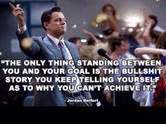 The only thing standing between you and your goal is the bullshit story you keep telling yourself as to why you can't achieve it. -Jordan Belfort (Wolf Of Wallstreet) Robin Sharma, Jordan Belfort Quotes, Great Quotes, Quotes To Live By, Awesome Quotes, Interesting Quotes, Movie Quotes, Life Quotes, Daily Quotes