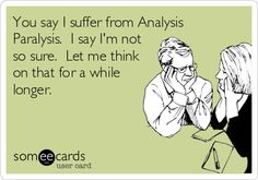You say I suffer from Analysis Paralysis. I say I'm not so sure. Let me think on that for a while longer.