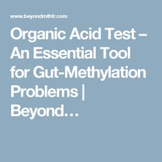 Organic Acid Test – An Essential Tool for Gut-Methylation Problems | Beyond…