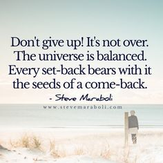 Don't give up! It's not over. The universe is balanced. Every set-back bears with it the seeds of a come-back.  - Steve Maraboli