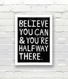 Believe you can and you're halfway there.