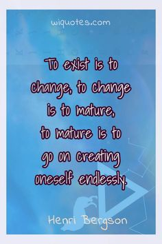 """""""To exist is to change, to change is to mature, to mature is to go on creating oneself endlessly."""" & Henri Bergson The post Henry Bergson Quote By Henri Bergson appeared first on Welcome to read best Quote Pictures. Children Book Quotes, Ya Book Quotes, Bookworm Quotes, Star Quotes, Author Quotes, Reading Quotes, Book Sayings, Reading Books, Literary Love Quotes"""