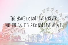 the cautious do not live at all