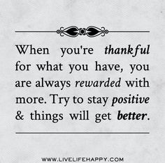 When you're thankful for what you have, you are always rewarded with more. Try to stay positive and things will get better. by deeplifequotes, via Flickr
