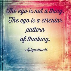 The ego is not a thing. The Ego is a circular pattern of thinking.
