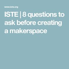 ISTE | 8 questions to ask before creating a makerspace