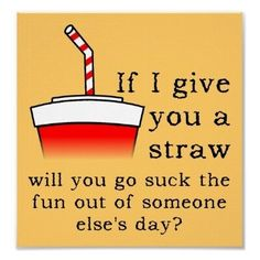 If I gave you a straw, will you go suck the fun out of someone else's day?