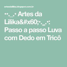 ••._.• Artes da Lilika`•.¸¸.•: Passo a passo Luva com Dedo em Tricô