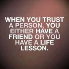 A friend or a life lesson, unfortunately for me I've had more life lessons than friends.