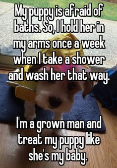 My puppy is afraid of baths. So, I hold her in my arms once a week when I take a shower and wash her that way. I'm a grown man and treat my puppy like she's my baby.