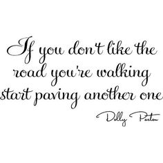 If you don't like the road you're walking start paving another one. ♥