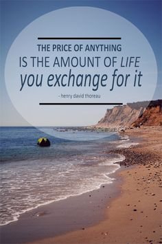 """The price of anything is the amount of life you exchange for it""  Henry David Thoreau"