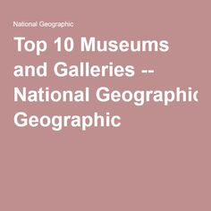 Top 10 Museums and Galleries -- National Geographic