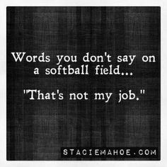 """Words you don't say on a softball field.... """"That's not my job"""""""