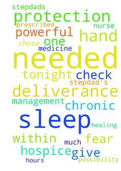 Prayers needed for my stepdad's protection, deliverance, - Prayers needed for my stepdads protection, deliverance, and miraculous healing. Balance needed in his sleep management between chronic sleeplessness and anxiety on the one hand; being totally knocked out day as well as night by powerful rxs on the other hand. Medicine prescribed to help him sleep was simply too much I dont think his hospice nurse quite understands its effects on him. Chose not to give it to him tonight. I check on…