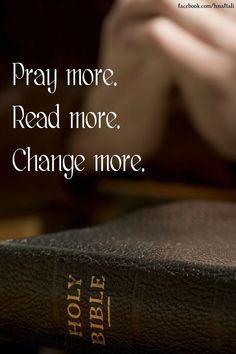 The more you pray, the more you read, the more you change...
