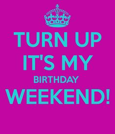 it's your birthday weekend | TURN UP IT'S MY BIRTHDAY WEEKEND! - KEEP CALM AND CARRY ON Image ...