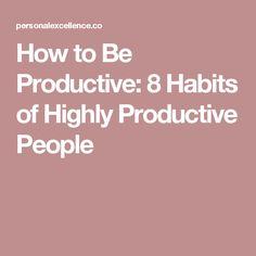 How to Be Productive: 8 Habits of Highly Productive People