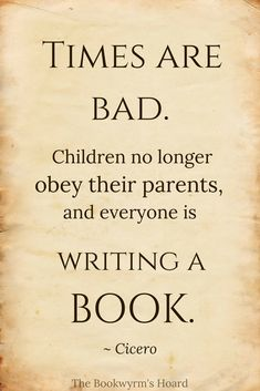 """Times are bad. Children no longer obey their parents, and everyone is writing a book."" ~ Cicero"