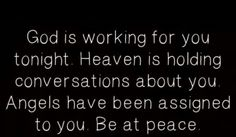 God is working for you tonight.   Heaven is holding conversations about u