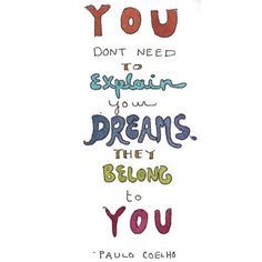 You don't need to explain your dreams, they belong to you. — Paulo Coelho (Artwork by Healthy, Happy, Sexy, Wealthy) Great Quotes, Quotes To Live By, Me Quotes, Inspirational Quotes, Book Quotes, Motivational, The Words, Cool Words, Note To Self