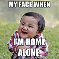 My face when I'm home alone.