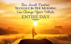One Small Positive Thought In The Morning Can Change Your Whole Entire Day. www.melissaferrari.com.au