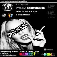 """Every Tuesday Dj Nasty deluxe on """"It' s Global"""" ( 2 hours Tech House Session ) www.confettidigital.com We deliver an interactive user friendly music based media station via the Internet bringing all areas of our communities together. We play a mixture of all aspects of quality House music Start : United Kingdom  20.00 - 22.00 o' clock European time 21.00 - 23.00 o' clock"""