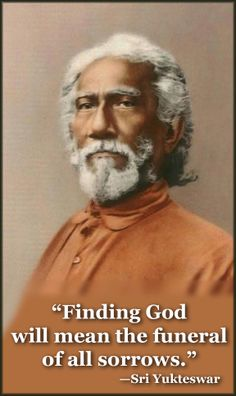 """""""Finding God will mean the funeral of all sorrows."""" —Sri Yukteswar"""