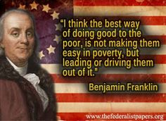 Benjamin Franklin Quote - The Best Way To Do Good For The Poor