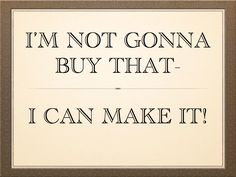 """I'm not gonna buy that - I can make it!"" 